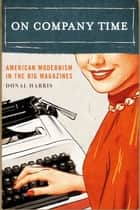 On Company Time - American Modernism in the Big Magazines ebook by Donal Harris