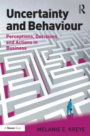 Uncertainty and Behaviour - Perceptions, Decisions and Actions in Business ebook by Melanie E. Kreye
