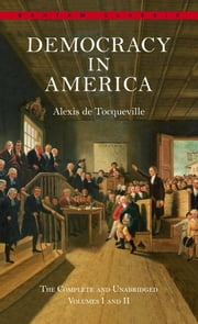 Democracy in America - The Complete and Unabridged Volumes I and II ebook by Alexis De Tocqueville,Joseph Epstein