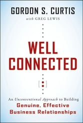 Well Connected - An Unconventional Approach to Building Genuine, Effective Business Relationships ebook by Gordon S. Curtis