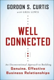 Well Connected - An Unconventional Approach to Building Genuine, Effective Business Relationships ebook by Gordon S. Curtis,Greg Lewis