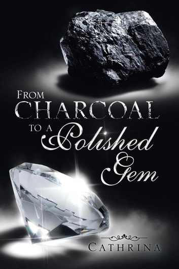 From Charcoal to a Polished Gem ebook by Cathrina