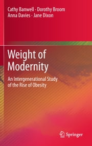 Weight of Modernity - An Intergenerational Study of the Rise of Obesity ebook by Cathy Banwell, Dorothy Broom, Anna Davies,...