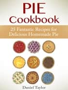 Pie Cookbook: 25 Fantastic Recipes for Delicious Homemade Pie ebook by Daniel Taylor