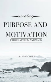 Unveiling Purpose and Motivation From Matthew and Mark ebook by Kayode Crown