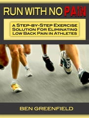 Run With No Pain - A Step-by-Step Exercise Solution for Eliminating Low Back Pain in Athletes ebooks by Ben Greenfield