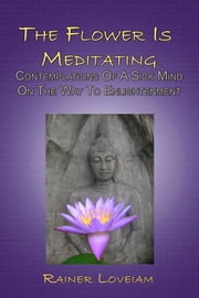 The Flower Is Meditating: Contemplations Of A Sick Mind On The Way To Enlightenment ebook by Rainer Loveiam