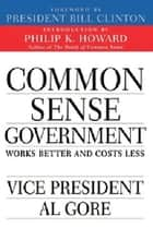 Common Sense Government - Works Better and Costs Less ebook by Al Gore, Bill Clinton, Philip K. Howard
