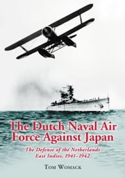 The Dutch Naval Air Force Against Japan: The Defense of the Netherlands East Indies, 1941-1942 ebook by Tom Womack