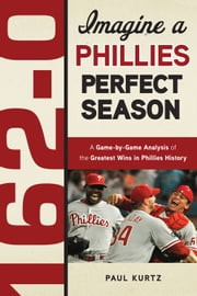 162-0: Imagine a Phillies Perfect Season - A Game-by-Game Anaylsis of the Greatest Wins in Phillies History ebook by Paul Kurtz