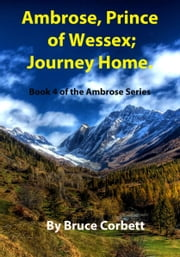Ambrose, Prince of Wessex; Journey Home. ebook by Bruce Corbett