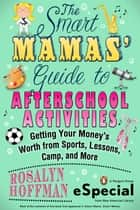 The Smart Mamas' Guide to After-School Activities - Getting Your Money's Worth from Sports, Lessons, Camp and More (An e-Special from New American Library) ebook by Rosalyn Hoffman