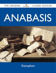 Anabasis - The Original Classic Edition ebook by Xenophon Xenophon