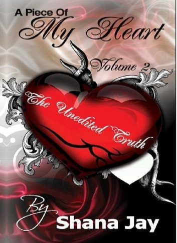 A Piece of My Heart Vol 2: The Unedited Truth eBook by Shana Jay