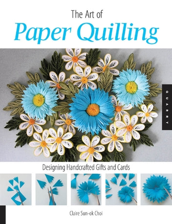Art of Paper Quilling: Designing Handcrafted Gifts and Cards - Designing Handcrafted Gifts and Cards ebook by Claire Sun-ok Choi