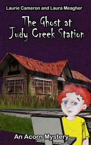 The Ghost at Judy Creek Station: An Acorn Mystery ebook by Laurie Cameron,Laura Meagher