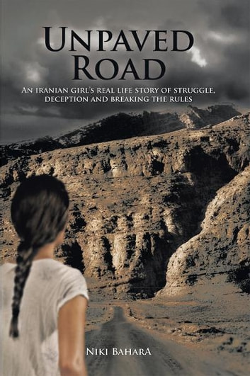 Unpaved Road - An Iranian Girl's Real Life Story of Struggle, Deception and Breaking the Rules ebook by Niki Bahara