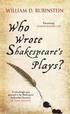 Who Wrote Shakespeare's Plays? ebook by Professor William D. Rubinstein