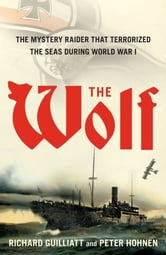 The Wolf - How One German Raider Terrorized the Allies in the Most Epic Voyage of WWI ebook by Richard Guilliatt,Peter Hohnen