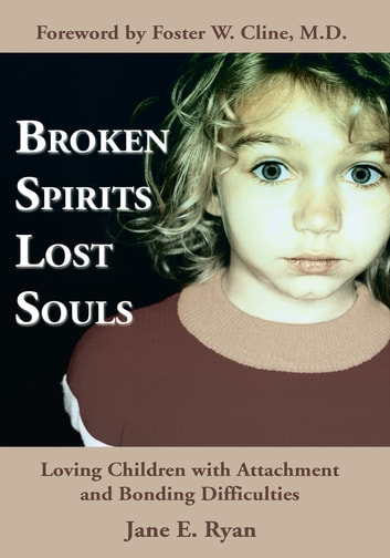 Broken Spirits ~ Lost Souls - Loving Children with Attachment and Bonding Difficulties ebook by Jane E. Ryan