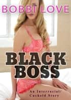 Black Boss: Interracial Erotica ebook by Bobbi Love