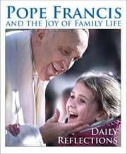 Pope Francis and the Joy of Family Life - Daily Reflections ebook by Edited by Kevin Cotter