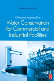 A Practical Approach to Water Conservation for Commercial and Industrial Facilities ebook by Seneviratne, Mohan