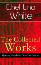The Collected Works of Ethel Lina White: Mystery Novels & Detective Stories - Some Must Watch (The Spiral Staircase), Wax, The Wheel Spins (The Lady Vanishes), Step in the Dark, While She Sleeps, She Faded into Air, Fear Stalks the Village, Cheese eBook by Ethel Lina White