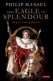 The Eagle in Splendour - Inside the Court of Napoleon ebook by Philip Mansel