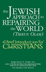 The Jewish Approach to Repairing the World (Tikkun Olam) - A Brief Introduction for Christians ebook by Rabbi Elliot N. Dorff, PhD,Reverend Cory Willson