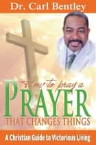 Prayer That Changes Things ebook by Dr. Carl Bentley