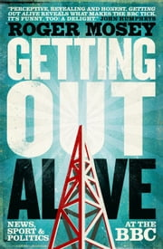 Getting Out Alive - News, Sport and Politics at the BBC ebook by Roger Mosey