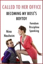 Called to Her Office: Becoming My Boss's Boytoy (Femdom, Discipline, Spanking) ebook by Nina Nauheim