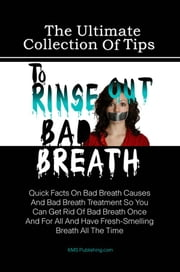 The Ultimate Collection Of Tips To Rinse Out Bad Breath - Quick Facts On Bad Breath Causes And Bad Breath Treatment So You Can Get Rid Of Bad Breath Once And For All And Have Fresh-Smelling Breath All The Time ebook by KMS Publishing