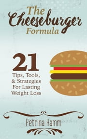 The Cheeseburger Formula: 21 Tips, Tools & Strategies for Weight Loss Success ebook by Petrina Hamm