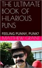 THE ULTIMATE BOOK OF HILARIOUS PUNS - FEELING PUNNY, PUNK? ebook by Matthew Grant
