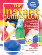 The Instant Curriculum, Revised - Over 750 Developmentally Appropriate Learning Activities for Busy Teachers of Young Children ebook by Pam Schiller, PhD, Joan Rossano