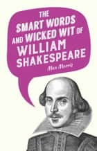 The Smart Words and Wicked Wit of William Shakespeare ebook by Max Morris
