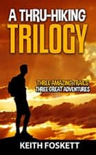 A Thru-Hiking Trilogy - Three Trails - Three Adventures - A Three Book Compilation ebook by Keith Foskett