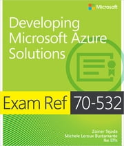 Exam Ref 70-532 Developing Microsoft Azure Solutions ebook by Zoiner Tejada,Michele Leroux Bustamante,Ike Ellis