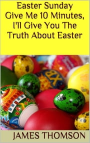 Easter Sunday: Give Me 10 Minutes, I'll Give You The Truth About Easter ebook by James Thomson