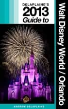 Delaplaine's 2013 Guide to Walt Disney World & Orlando ebook by Andrew Delaplaine