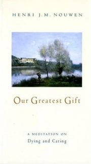 Our Greatest Gift - A Meditation on Dying and Caring ebook by Henri J. M. Nouwen