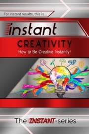 Instant Creativity: How to Be Creative Instantly! ebook by The INSTANT-Series