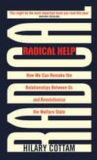 Radical Help - How we can remake the relationships between us and revolutionise the welfare state ebook by Hilary Cottam