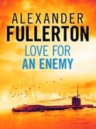 Love For An Enemy - A WW2 Thriller ebook by Alexander Fullerton