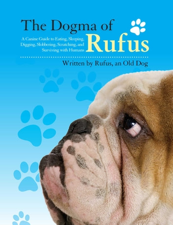 The Dogma of Rufus - A Canine Guide to Eating, Sleeping, Digging, Slobbering, Scratching, and Surviving with Humans ebook by Rufus,Larry Arnstein,Zack Arnstein,Joey Arnstein