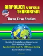 Airpower versus Terrorism: Three Case Studies - Operation El Dorado Canyon: Airpower versus Libyan-Sponsored Terrorism, Operation Infinite Reach: The 1998 Embassy Bombing, Second Palestinian Intifada ebook by Progressive Management