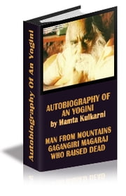 "Autobiography of an yogini by Mamta Kulkarni ""Man From Mountains' Gagangiri Maharaj who raised Dead - Autobiography Of An Yogini by Mamta Kulkarni,""Man From Mountains' Gagangiri Maharaj, A Seer Who Raised Dead ebook by mamta kulkarni"