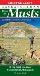 Saskatchewan Book of Musts: The 101 Places Every Saskatchewanian MUST See ebook by D. Grant Black
